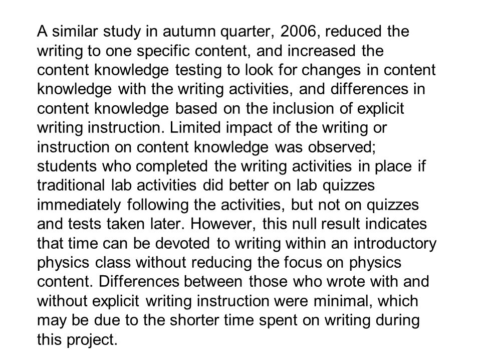 A similar study in autumn quarter, 2006, reduced the writing to one specific content, and increased the content knowledge testing to look for changes in content knowledge with the writing activities, and differences in content knowledge based on the inclusion of explicit writing instruction.