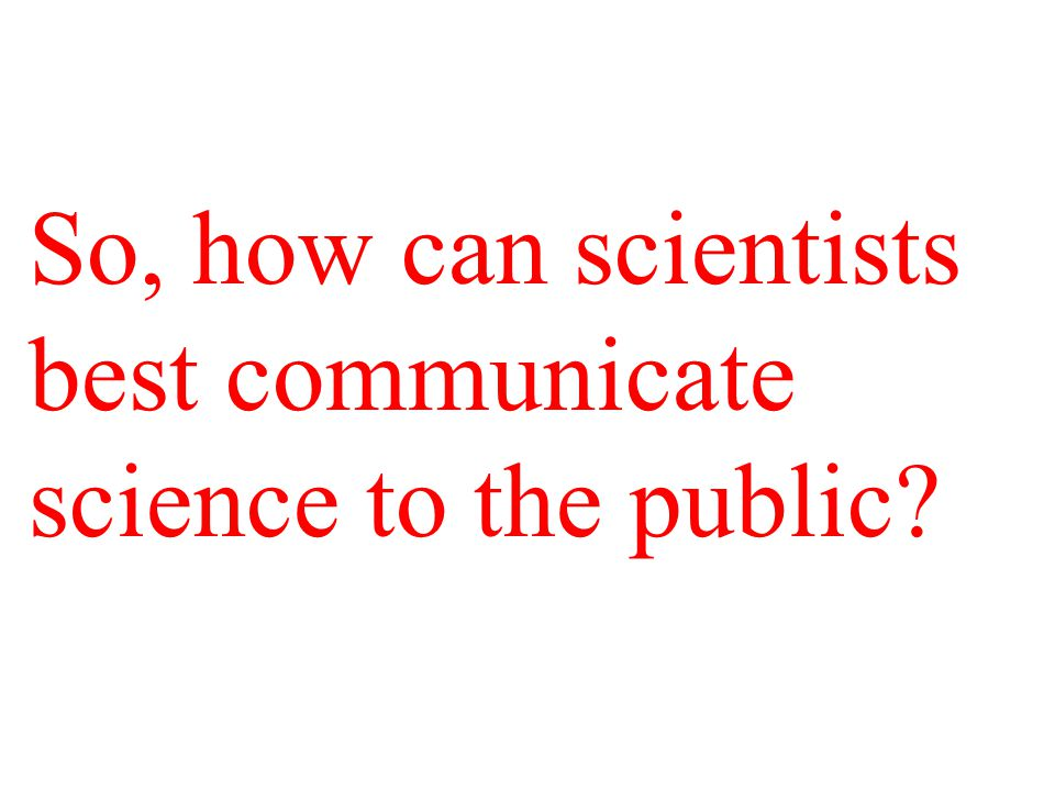 So, how can scientists best communicate science to the public?