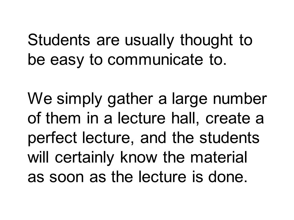 Students are usually thought to be easy to communicate to. We simply gather a large number of them in a lecture hall, create a perfect lecture, and th