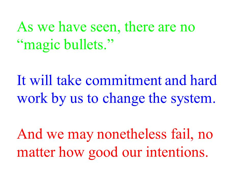 As we have seen, there are no magic bullets. It will take commitment and hard work by us to change the system.