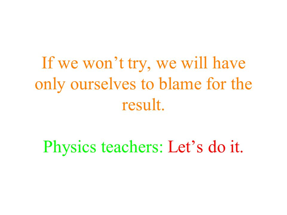If we won't try, we will have only ourselves to blame for the result. Physics teachers: Let's do it.