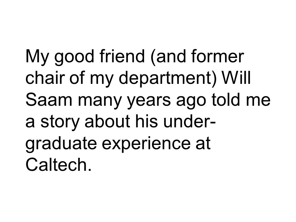 My good friend (and former chair of my department) Will Saam many years ago told me a story about his under- graduate experience at Caltech.
