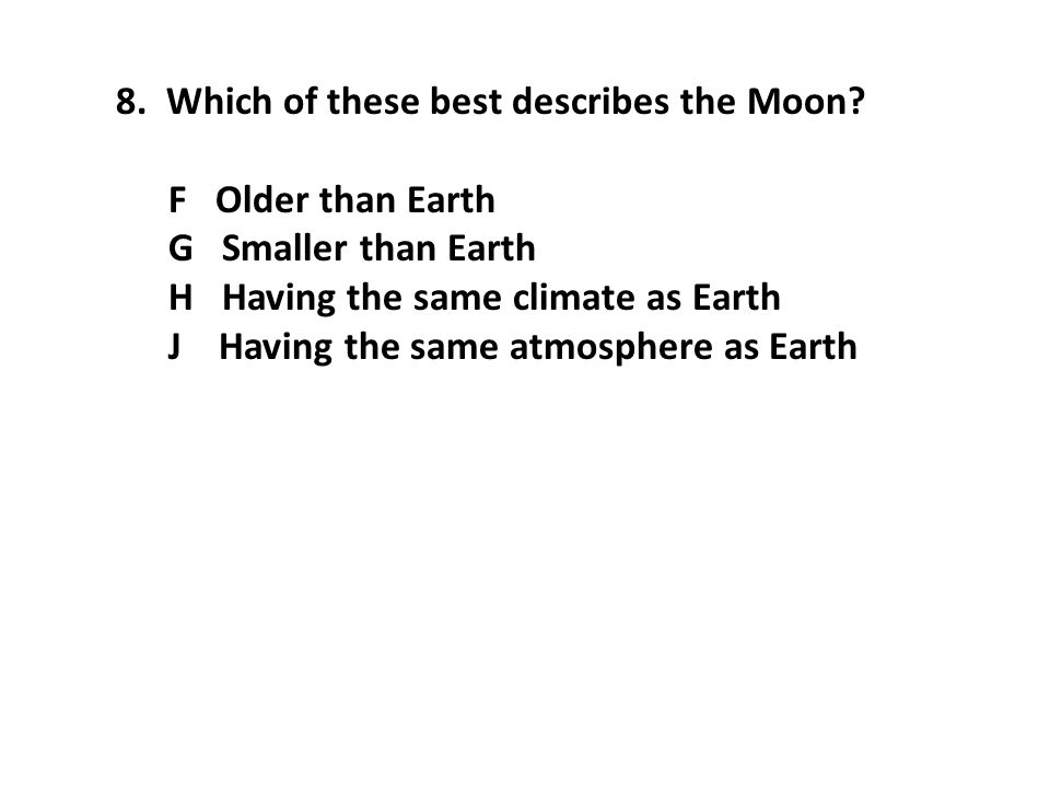 8. Which of these best describes the Moon? F Older than Earth G Smaller than Earth H Having the same climate as Earth J Having the same atmosphere as