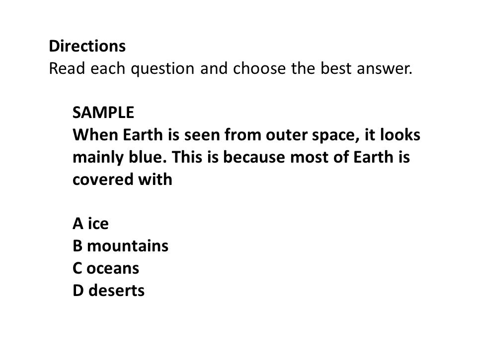 Directions Read each question and choose the best answer. SAMPLE When Earth is seen from outer space, it looks mainly blue. This is because most of Ea