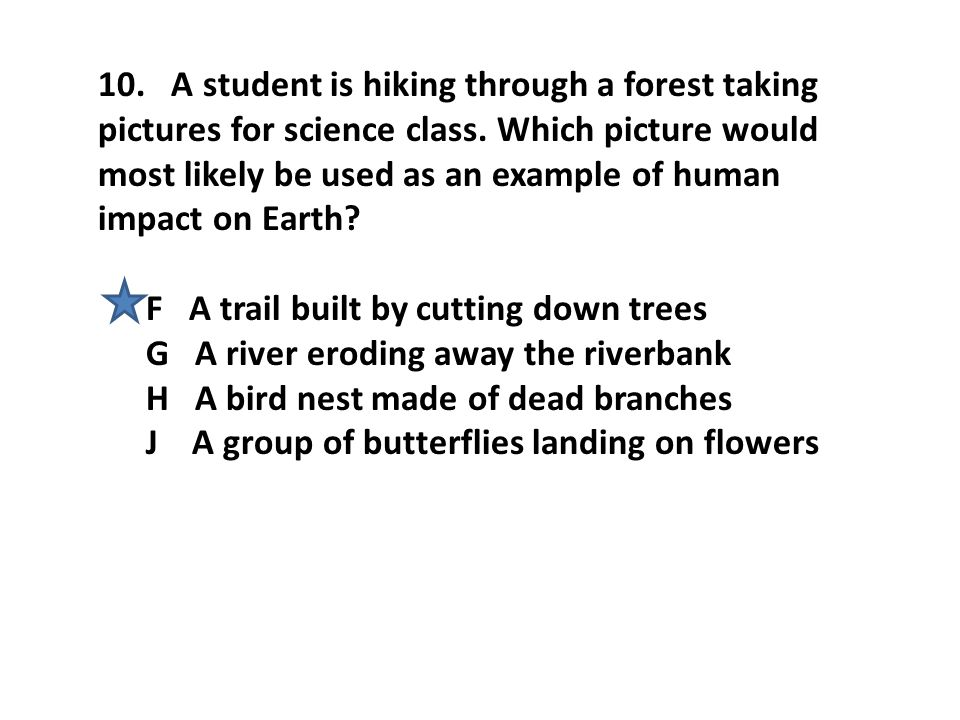 10. A student is hiking through a forest taking pictures for science class. Which picture would most likely be used as an example of human impact on E