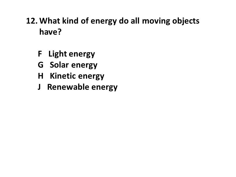 12.What kind of energy do all moving objects have? F Light energy G Solar energy H Kinetic energy J Renewable energy