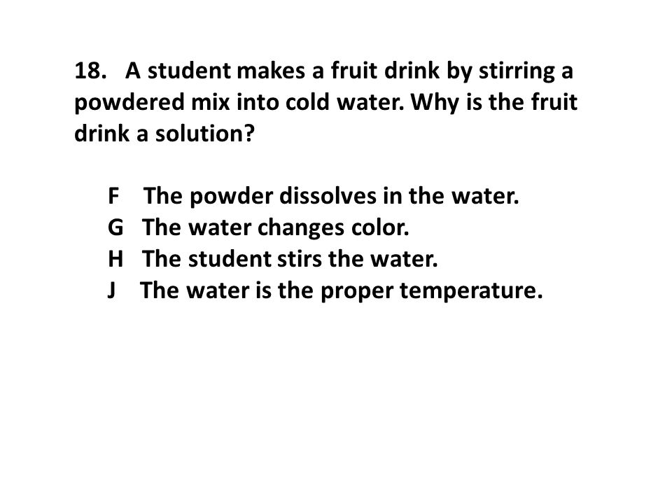 18. A student makes a fruit drink by stirring a powdered mix into cold water. Why is the fruit drink a solution? F The powder dissolves in the water.