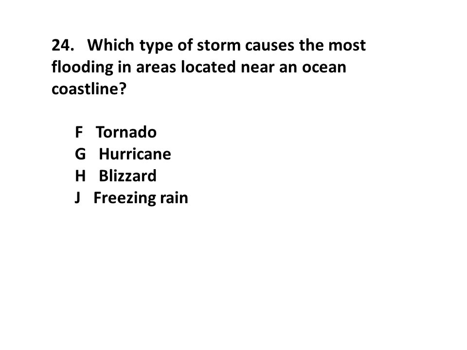 24. Which type of storm causes the most flooding in areas located near an ocean coastline? F Tornado G Hurricane H Blizzard J Freezing rain
