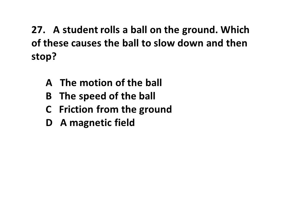 27. A student rolls a ball on the ground. Which of these causes the ball to slow down and then stop? A The motion of the ball B The speed of the ball