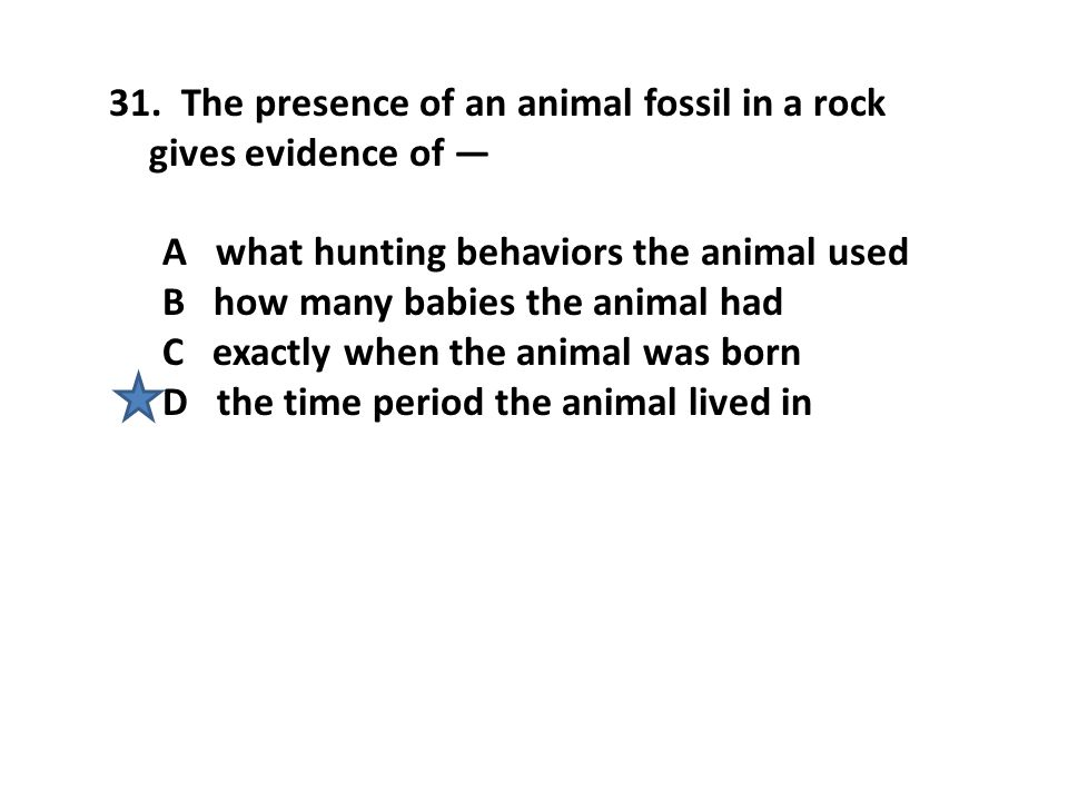 31. The presence of an animal fossil in a rock gives evidence of — A what hunting behaviors the animal used B how many babies the animal had C exactly