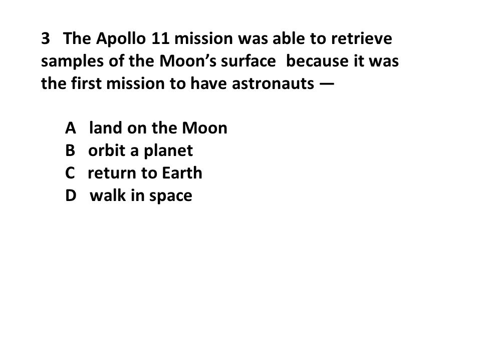 3 The Apollo 11 mission was able to retrieve samples of the Moon's surface because it was the first mission to have astronauts — A land on the Moon B