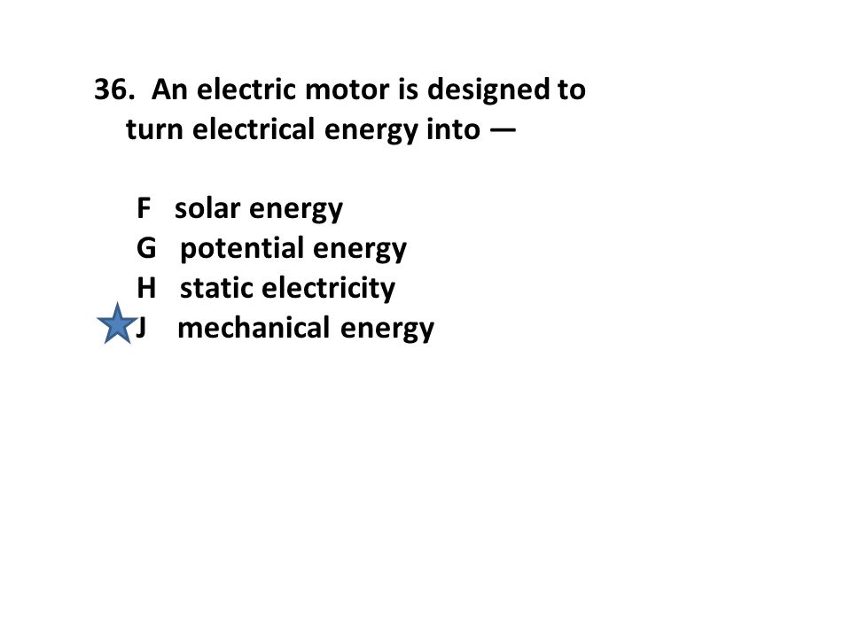 36. An electric motor is designed to turn electrical energy into — F solar energy G potential energy H static electricity J mechanical energy