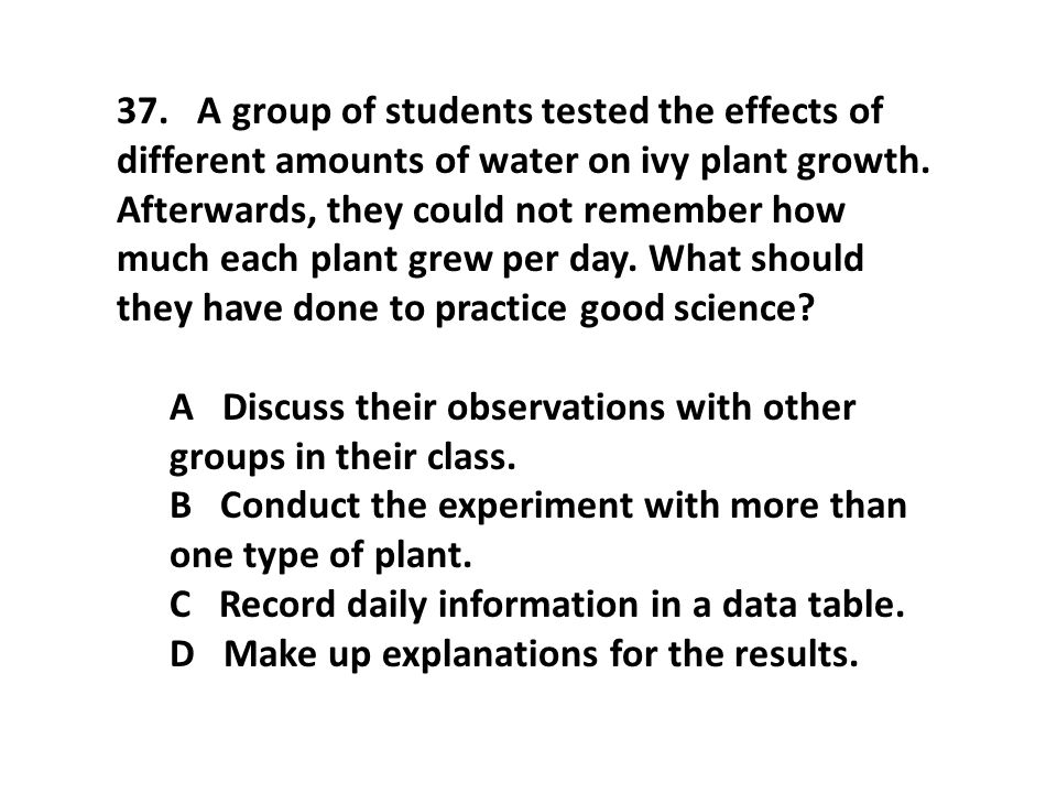 37. A group of students tested the effects of different amounts of water on ivy plant growth. Afterwards, they could not remember how much each plant