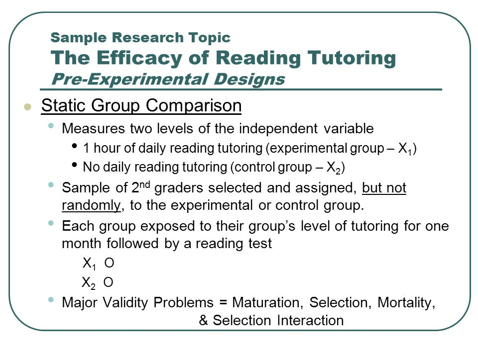 Sample Research Topic The Efficacy of Reading Tutoring Pre-Experimental Designs Static Group Comparison Measures two levels of the independent variabl