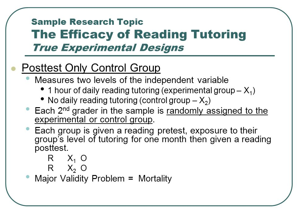 Sample Research Topic The Efficacy of Reading Tutoring True Experimental Designs Posttest Only Control Group Measures two levels of the independent va