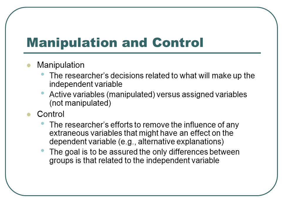 Manipulation and Control Manipulation The researcher's decisions related to what will make up the independent variable Active variables (manipulated)