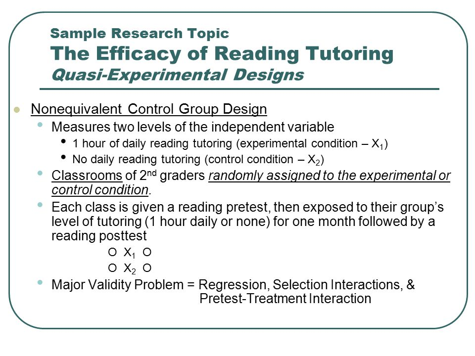 Sample Research Topic The Efficacy of Reading Tutoring Quasi-Experimental Designs Nonequivalent Control Group Design Measures two levels of the indepe