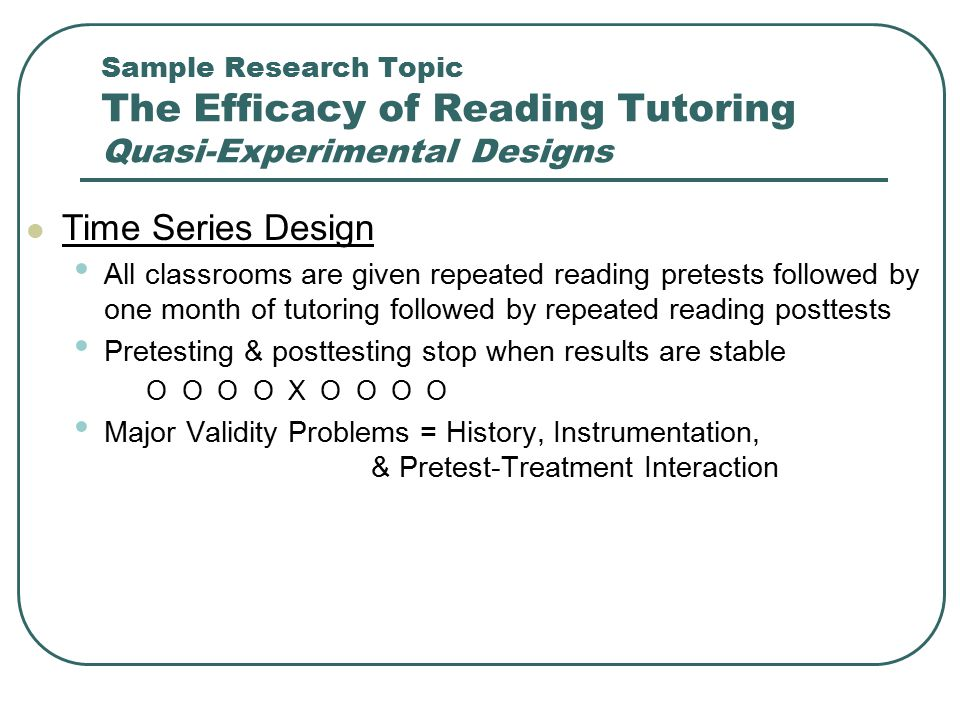 Sample Research Topic The Efficacy of Reading Tutoring Quasi-Experimental Designs Time Series Design All classrooms are given repeated reading pretest