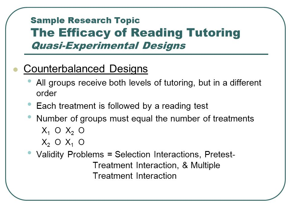 Sample Research Topic The Efficacy of Reading Tutoring Quasi-Experimental Designs Counterbalanced Designs All groups receive both levels of tutoring,
