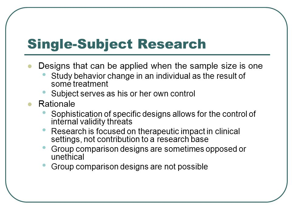 Single-Subject Research Designs that can be applied when the sample size is one Study behavior change in an individual as the result of some treatment