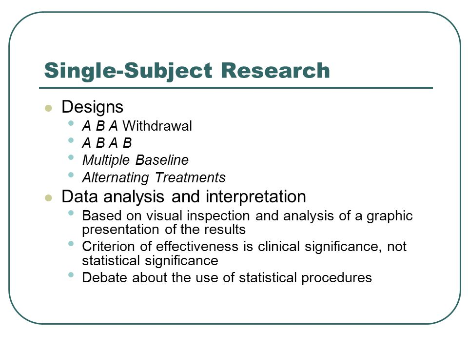 Single-Subject Research Designs A B A Withdrawal A B A B Multiple Baseline Alternating Treatments Data analysis and interpretation Based on visual ins