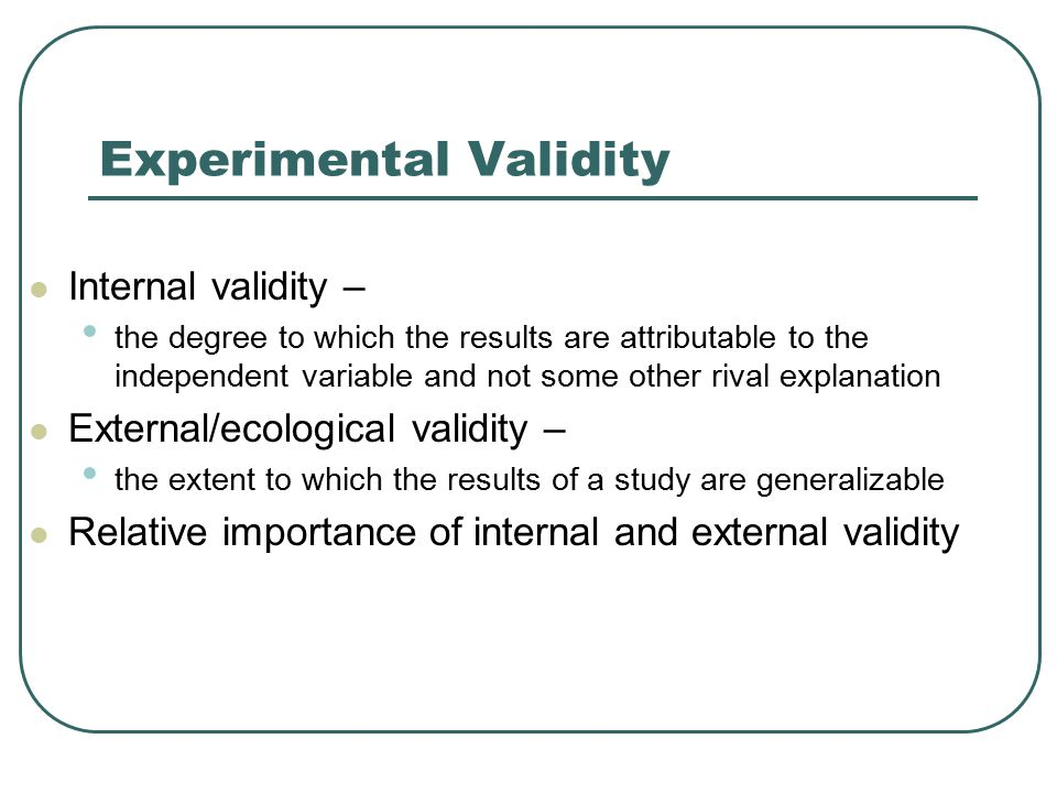 Experimental Validity Internal validity – the degree to which the results are attributable to the independent variable and not some other rival explan