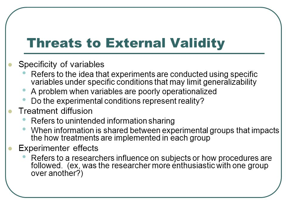 Threats to External Validity Reactive arrangements Artificial environment – responding differently to a fake environment Hawthorne effect – acting differently because you know you are a participant John Henry effect – when the control group tries to beat the treatment because they know they are in the control group Placebo effect – when control group subjects respond to the placebo in a manner consistent with their expectations for treatment Novelty effect – increased response to a treatment because it is different, not better