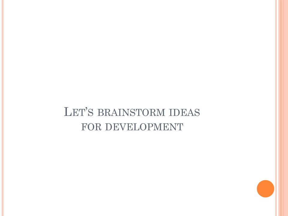 L ET ' S BRAINSTORM IDEAS FOR DEVELOPMENT