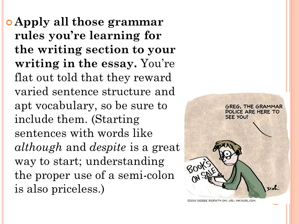 Apply all those grammar rules you're learning for the writing section to your writing in the essay.
