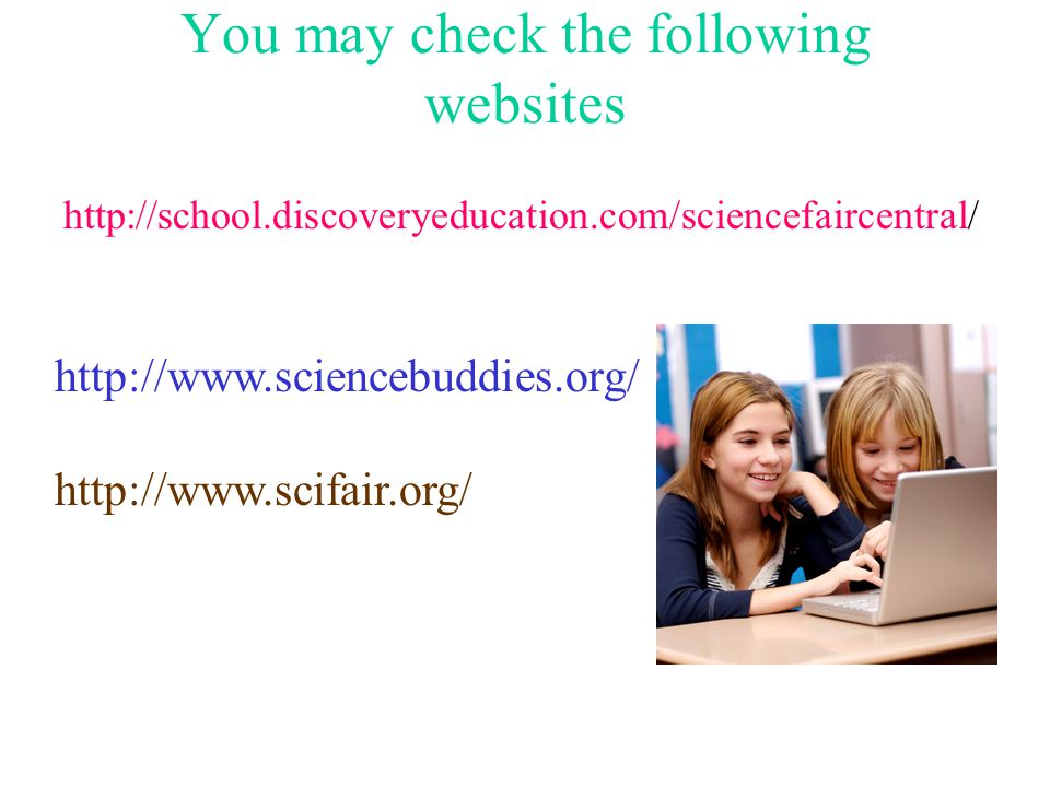 You may check the following websites http://school.discoveryeducation.com/sciencefaircentral/ http://www.sciencebuddies.org/ http://www.scifair.org/