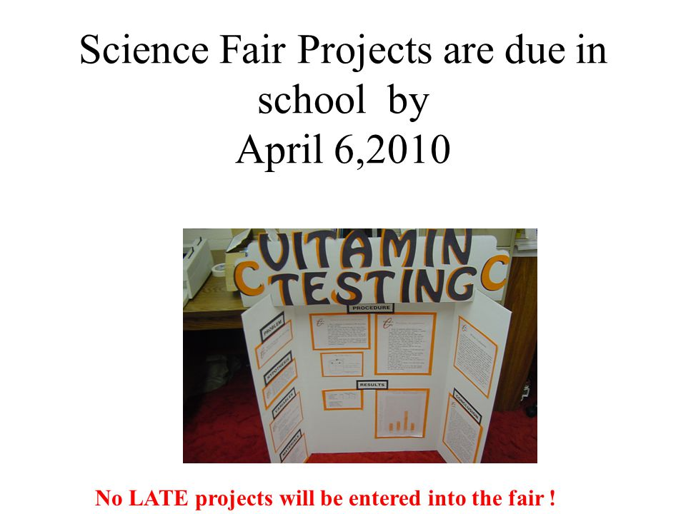 Science Fair Projects are due in school by April 6,2010 No LATE projects will be entered into the fair !