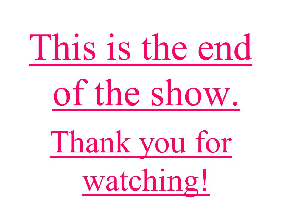 This is the end of the show. Thank you for watching!