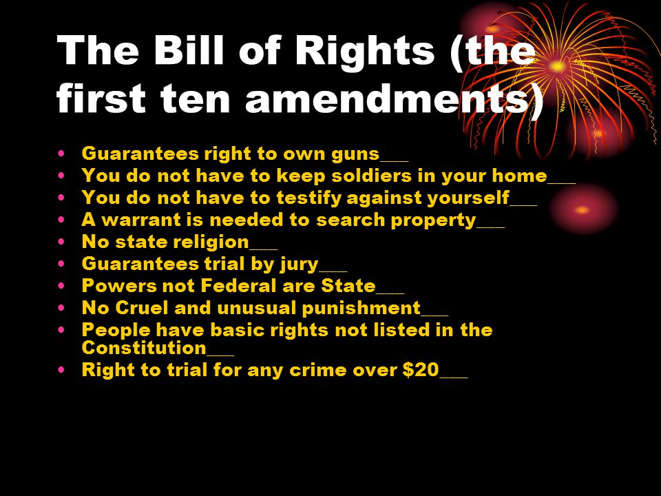 The Bill of Rights (the first ten amendments) Guarantees right to own guns___ You do not have to keep soldiers in your home___ You do not have to testify against yourself___ A warrant is needed to search property___ No state religion___ Guarantees trial by jury___ Powers not Federal are State___ No Cruel and unusual punishment___ People have basic rights not listed in the Constitution___ Right to trial for any crime over $20___