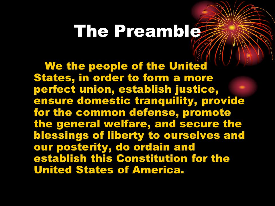 The Preamble We the people of the United States, in order to form a more perfect union, establish justice, ensure domestic tranquility, provide for th