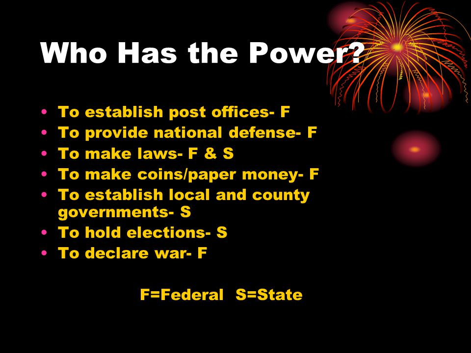 Who Has the Power? To establish post offices- F To provide national defense- F To make laws- F & S To make coins/paper money- F To establish local and