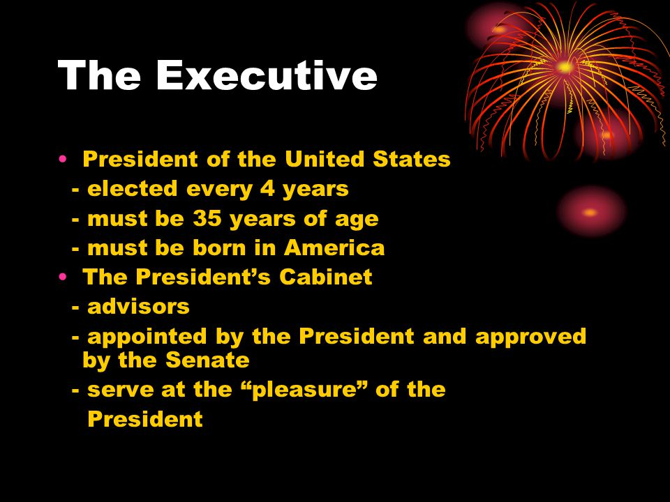 The Executive President of the United States - elected every 4 years - must be 35 years of age - must be born in America The President's Cabinet - advisors - appointed by the President and approved by the Senate - serve at the pleasure of the President
