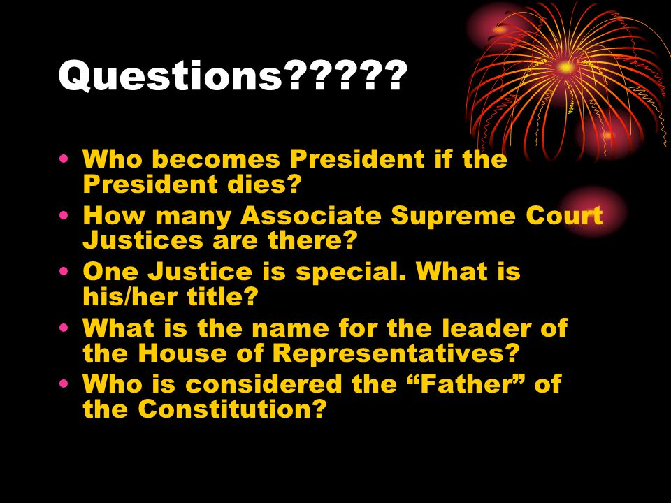 Questions????? Who becomes President if the President dies? How many Associate Supreme Court Justices are there? One Justice is special. What is his/h