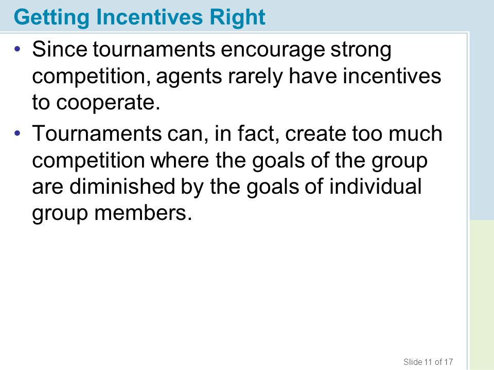 Slide 11 of 17 Getting Incentives Right Since tournaments encourage strong competition, agents rarely have incentives to cooperate.