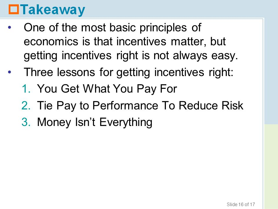 Slide 16 of 17 One of the most basic principles of economics is that incentives matter, but getting incentives right is not always easy.