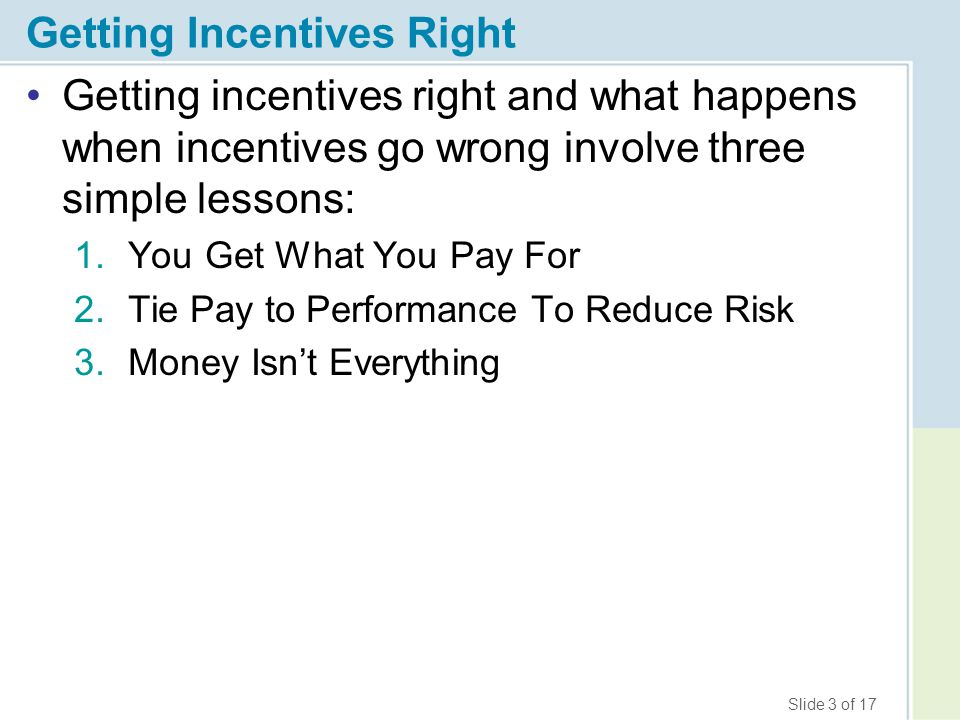 Slide 3 of 17 Getting Incentives Right Getting incentives right and what happens when incentives go wrong involve three simple lessons: 1.You Get What You Pay For 2.Tie Pay to Performance To Reduce Risk 3.Money Isn't Everything