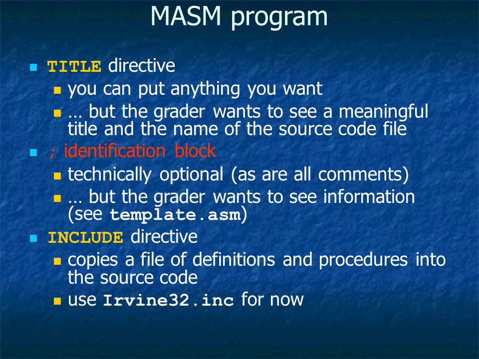 MASM program TITLE directive you can put anything you want … but the grader wants to see a meaningful title and the name of the source code file ; identification block technically optional (as are all comments) … but the grader wants to see information (see template.asm ) INCLUDE directive copies a file of definitions and procedures into the source code use Irvine32.inc for now