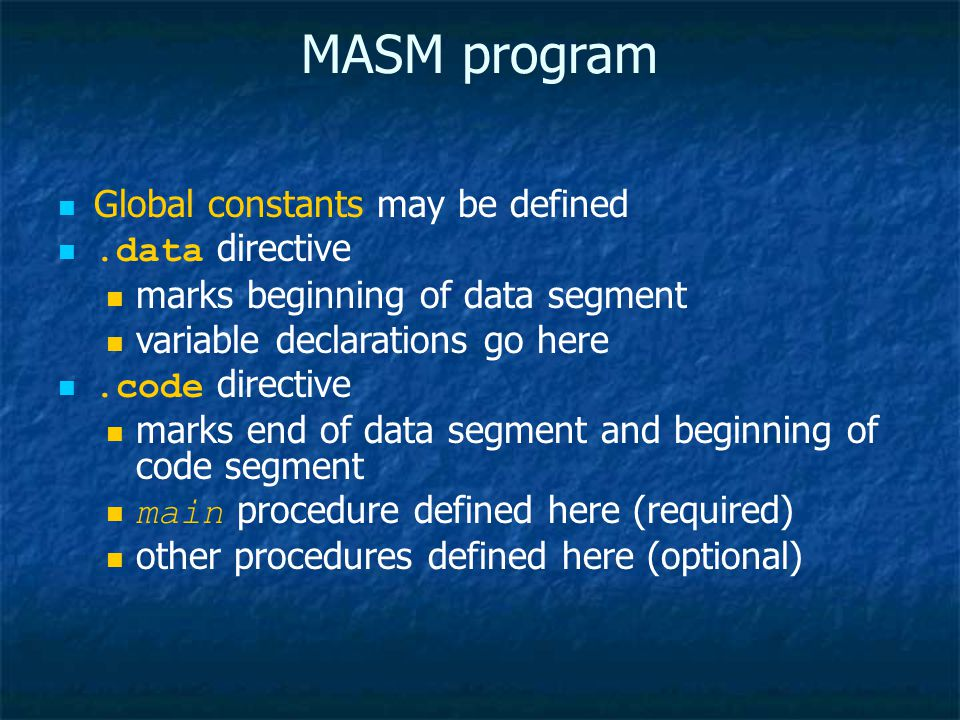 MASM program Global constants may be defined.data directive marks beginning of data segment variable declarations go here.code directive marks end of data segment and beginning of code segment main procedure defined here (required) other procedures defined here (optional)