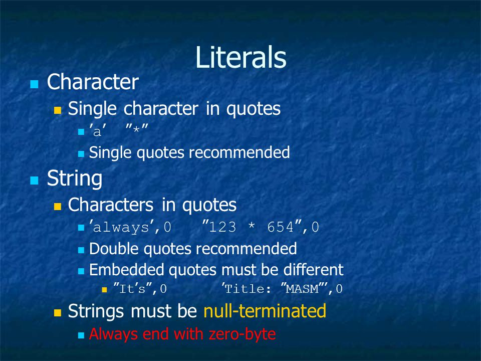 Literals Character Single character in quotes ' a ' * Single quotes recommended String Characters in quotes ' always ',0 123 * 654 ,0 Double quotes recommended Embedded quotes must be different It ' s ,0 ' Title: MASM ',0 Strings must be null-terminated Always end with zero-byte