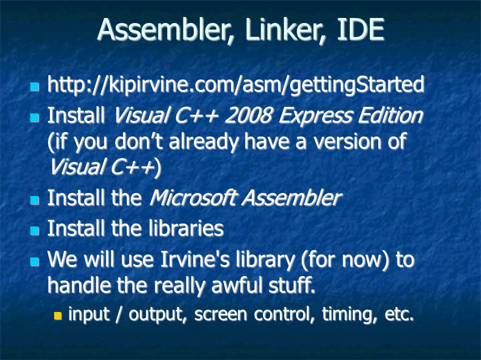 Assembler, Linker, IDE http://kipirvine.com/asm/gettingStarted http://kipirvine.com/asm/gettingStarted Install Visual C++ 2008 Express Edition (if you don't already have a version of Visual C++) Install Visual C++ 2008 Express Edition (if you don't already have a version of Visual C++) Install the Microsoft Assembler Install the Microsoft Assembler Install the libraries Install the libraries We will use Irvine s library (for now) to handle the really awful stuff.
