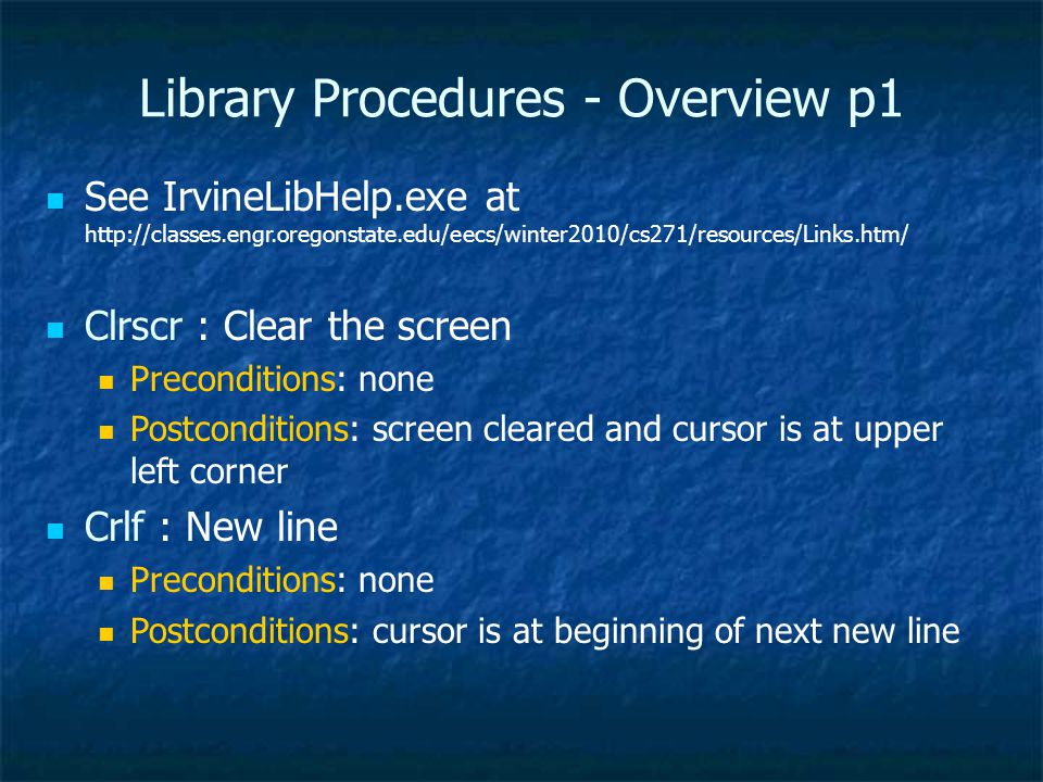 Library Procedures - Overview p1 See IrvineLibHelp.exe at http://classes.engr.oregonstate.edu/eecs/winter2010/cs271/resources/Links.htm/ Clrscr : Clear the screen Preconditions: none Postconditions: screen cleared and cursor is at upper left corner Crlf : New line Preconditions: none Postconditions: cursor is at beginning of next new line