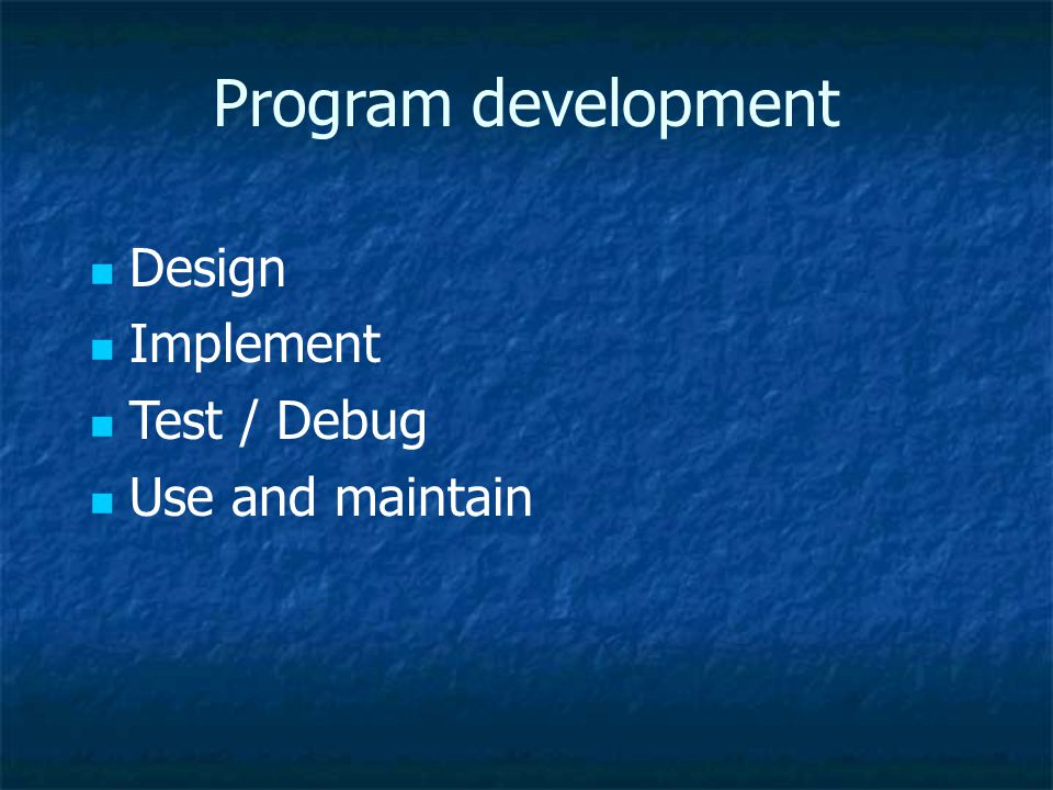 Program development Design Implement Test / Debug Use and maintain