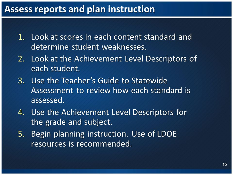 Assess reports and plan instruction 1.Look at scores in each content standard and determine student weaknesses.
