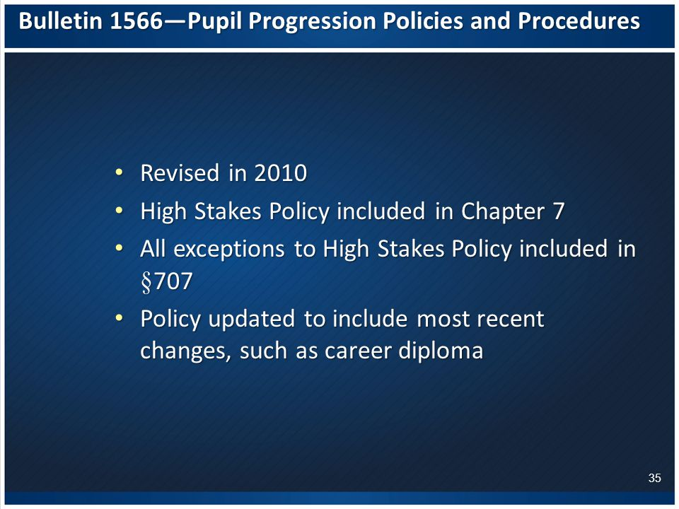 Bulletin 1566—Pupil Progression Policies and Procedures Revised in 2010 Revised in 2010 High Stakes Policy included in Chapter 7 High Stakes Policy included in Chapter 7 All exceptions to High Stakes Policy included in § 707 All exceptions to High Stakes Policy included in § 707 Policy updated to include most recent changes, such as career diploma Policy updated to include most recent changes, such as career diploma 35