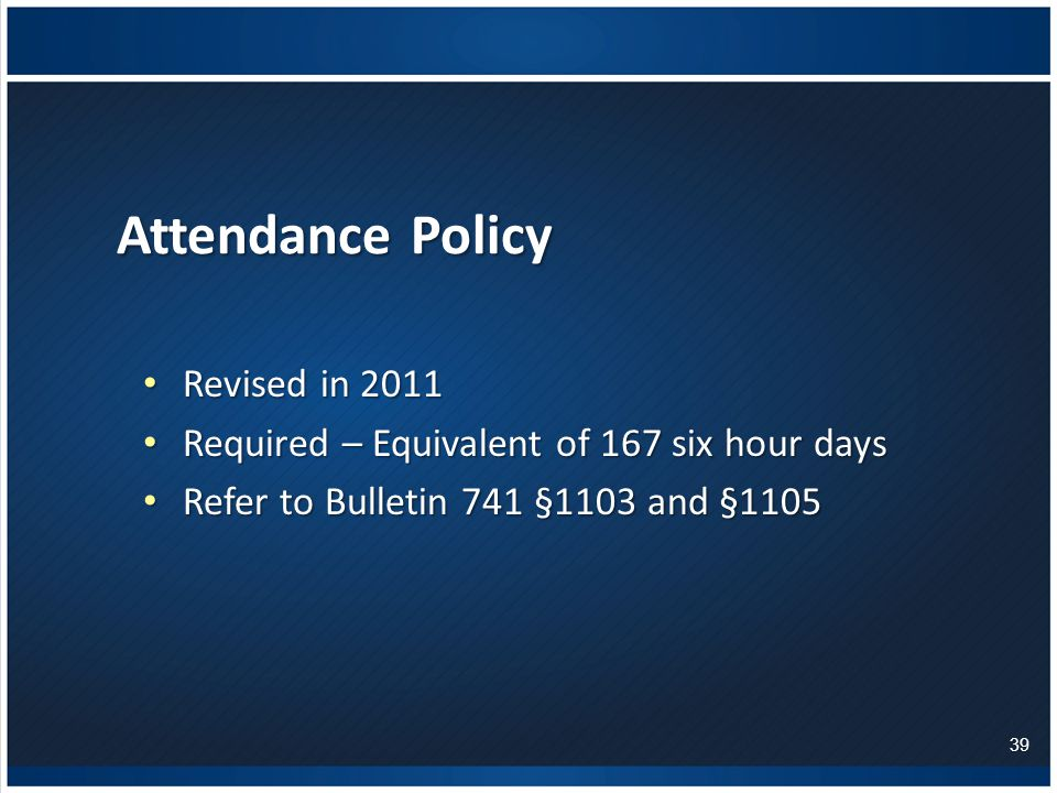 Attendance Policy Revised in 2011 Revised in 2011 Required – Equivalent of 167 six hour days Required – Equivalent of 167 six hour days Refer to Bulletin 741 §1103 and §1105 Refer to Bulletin 741 §1103 and §1105 39