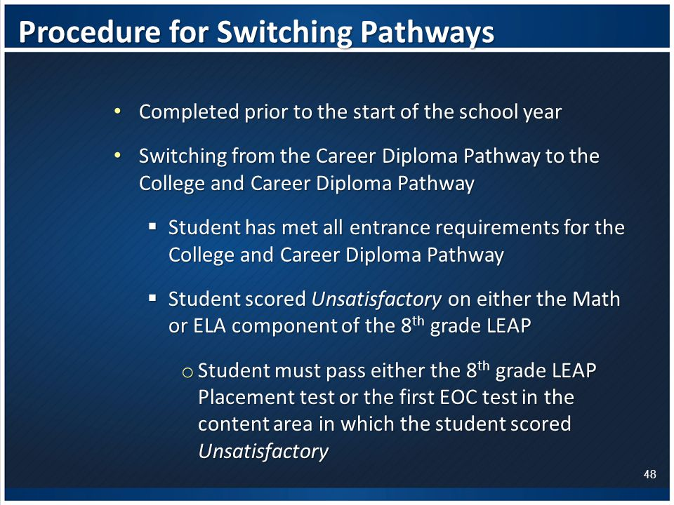 Procedure for Switching Pathways Completed prior to the start of the school year Completed prior to the start of the school year Switching from the Career Diploma Pathway to the College and Career Diploma Pathway Switching from the Career Diploma Pathway to the College and Career Diploma Pathway  Student has met all entrance requirements for the College and Career Diploma Pathway  Student scored Unsatisfactory on either the Math or ELA component of the 8 th grade LEAP o Student must pass either the 8 th grade LEAP Placement test or the first EOC test in the content area in which the student scored Unsatisfactory 48